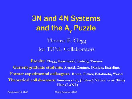 September 18, 2006Chiral Dynamics 2006 3N and 4N Systems and the A y Puzzle Thomas B. Clegg for TUNL Collaborators Faculty: Clegg, Karwowski, Ludwig, Tornow.