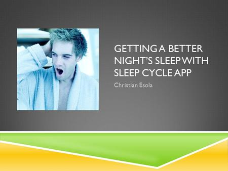 GETTING A BETTER NIGHT'S SLEEP WITH SLEEP CYCLE APP Christian Esola.