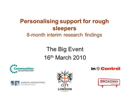 Personalising support for rough sleepers 8-month interim research findings The Big Event 16 th March 2010.