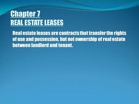 Chapter 7 REAL ESTATE LEASES Real estate leases are contracts that transfer the rights of use and possession, but not ownership of real estate between.