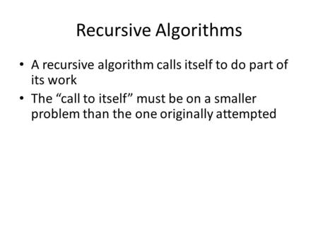 "Recursive Algorithms A recursive algorithm calls itself to do part of its work The ""call to itself"" must be on a smaller problem than the one originally."