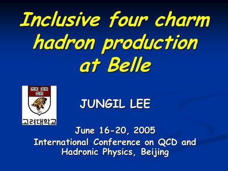 Inclusive four charm hadron production at Belle June 16-20, 2005 International Conference on QCD and Hadronic Physics, Beijing JUNGIL LEE.