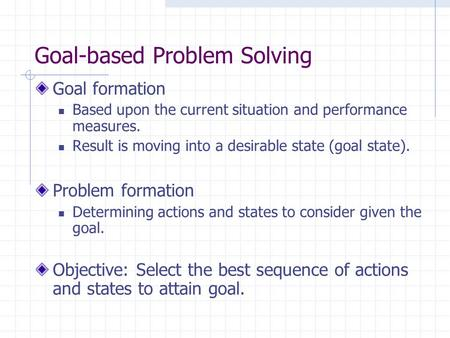 Goal-based Problem Solving Goal formation Based upon the current situation and performance measures. Result is moving into a desirable state (goal state).