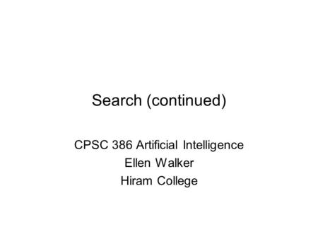 Search (continued) CPSC 386 Artificial Intelligence Ellen Walker Hiram College.