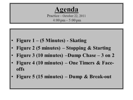 Agenda Agenda Practice – October 22, 2011 4:00 pm – 5:00 pm Figure 1 – (5 Minutes) - Skating Figure 2 (5 minutes) – Stopping & Starting Figure 3 (10 minutes)