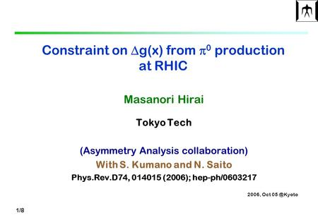 1/8 Constraint on  g(x) from  0 production at RHIC Masanori Hirai Tokyo Tech (Asymmetry Analysis collaboration) With S. Kumano and N. Saito Phys.Rev.D74,