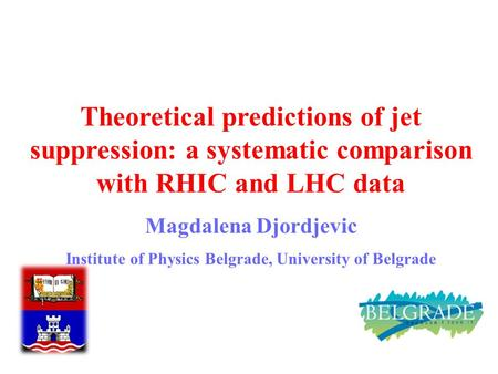 M. Djordjevic 1 Theoretical predictions of jet suppression: a systematic comparison with RHIC and LHC data Magdalena Djordjevic Institute of Physics Belgrade,