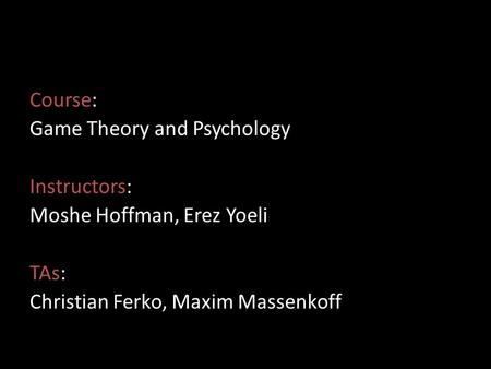 Course: Game Theory and Psychology Instructors: Moshe Hoffman, Erez Yoeli TAs: Christian Ferko, Maxim Massenkoff.