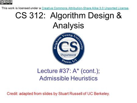 CS 312: Algorithm Design & Analysis Lecture #37: A* (cont.); Admissible Heuristics Credit: adapted from slides by Stuart Russell of UC Berkeley. This work.