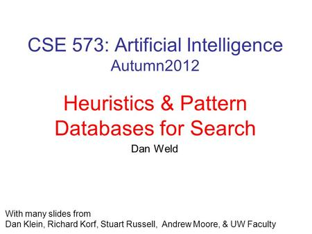 CSE 573: Artificial Intelligence Autumn2012 Heuristics & Pattern Databases for Search With many slides from Dan Klein, Richard Korf, Stuart Russell, Andrew.