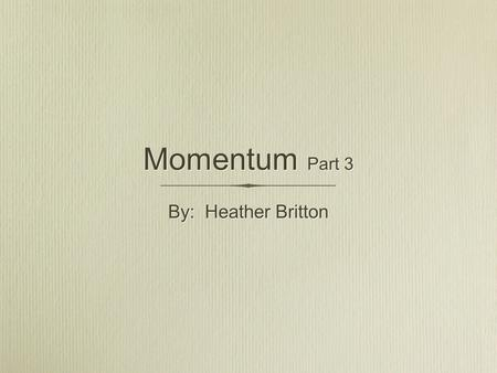 Momentum Part 3 By: Heather Britton. Elastic Collisions Elastic collisions are a special type of collisions that do not often occur in everyday experience.