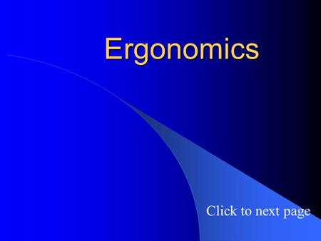Ergonomics Click to next page. Introduction Ergonomics is the study of the how the physical health of workers is affected by their workplace. Ergonomic.