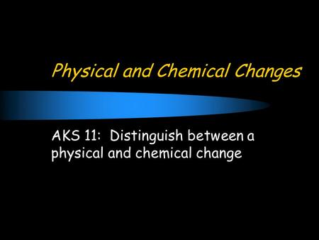 Physical and Chemical Changes AKS 11: Distinguish between a physical and chemical change.