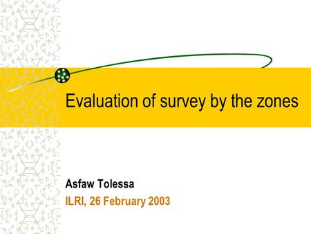 Evaluation of survey by the zones Asfaw Tolessa ILRI, 26 February 2003.