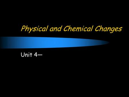 Physical and Chemical Changes Unit 4—. Concept of Change Change: the act of altering a substance.