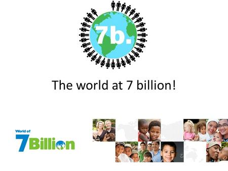 The world at 7 billion!. 7 Billion By 2045 global population is projected to reach nine billion. Can the planet take the strain?