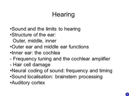 Hearing Sound and the limits to hearing Structure of the ear: Outer, middle, inner Outer ear and middle ear functions Inner ear: the cochlea - Frequency.