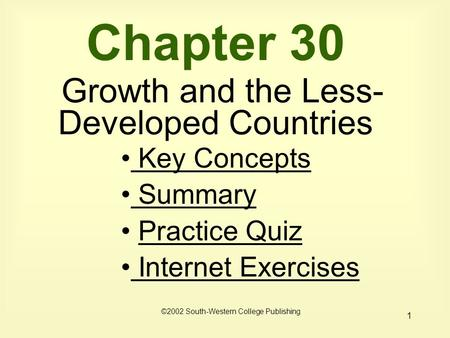 1 Chapter 30 Growth and the Less- Developed Countries Key Concepts Key Concepts Summary Summary Practice Quiz Internet Exercises Internet Exercises ©2002.