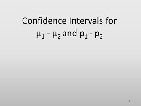Confidence Intervals for µ 1 - µ 2 and p 1 - p 2 1.