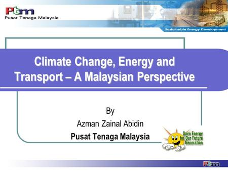 Climate Change, Energy and Transport – A Malaysian Perspective By Azman Zainal Abidin Pusat Tenaga Malaysia.