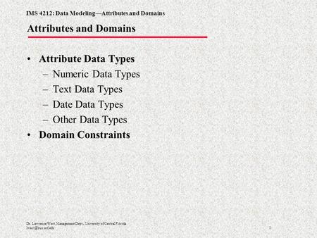 IMS 4212: Data Modeling—Attributes and Domains 1 Dr. Lawrence West, Management Dept., University of Central Florida Attributes and Domains.