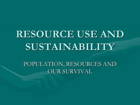 RESOURCE USE AND SUSTAINABILITY POPULATION, RESOURCES AND OUR SURVIVAL.