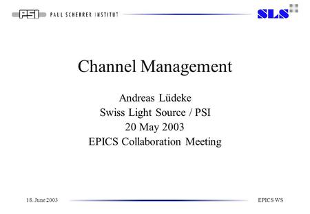 18. June 2003EPICS WS Channel Management Andreas Lüdeke Swiss Light Source / PSI 20 May 2003 EPICS Collaboration Meeting.