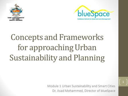 Concepts and Frameworks for approaching Urban Sustainability and Planning Module 1 Urban Sustainability and Smart Cities Dr. Asad Mohammed, Director of.