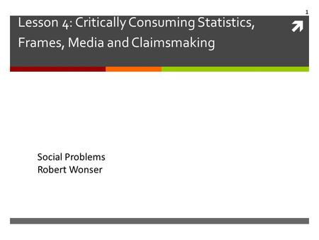  Lesson 4: Critically Consuming Statistics, Frames, Media and Claimsmaking Social Problems Robert Wonser 1.