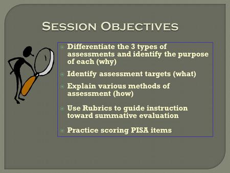 Session Objectives  Differentiate the 3 types of assessments and identify the purpose of each (why)  Identify assessment targets (what)  Explain various.