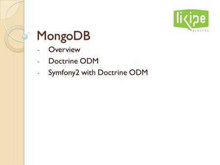 MongoDB - Overview - Doctrine ODM - Symfony2 with Doctrine ODM.