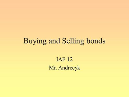 Buying and Selling bonds IAF 12 Mr. Andrecyk. Bond Trading When buying or selling bonds on the secondary market, there are two very important components.