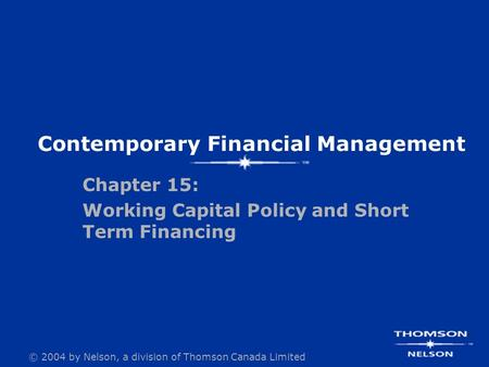 © 2004 by Nelson, a division of Thomson Canada Limited Chapter 15: Working Capital Policy and Short Term Financing Contemporary Financial Management.