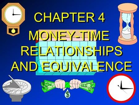 CHAPTER 4 MONEY-TIME RELATIONSHIPS AND EQUIVALENCE.