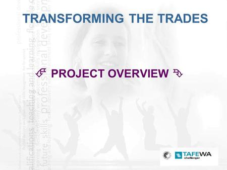 1 TRANSFORMING THE TRADES  PROJECT OVERVIEW . 2 TRANSFORMING THE TRADES CHALLENGER TAFE PROJECT IMPLEMENTING A WORKFORCE DEVELOPMENT MODEL  FOUR PARADIGMS.