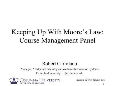 Keeping Up With Moore's Law 1 Keeping Up With Moore's Law: Course Management Panel Robert Cartolano Manager, Academic Technologies, Academic Information.
