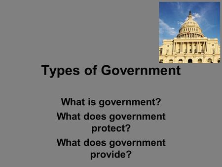 Types of Government What is government? What does government protect? What does government provide?