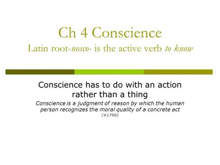 Ch 4 Conscience Latin root-nosco- is the active verb to know Conscience has to do with an action rather than a thing Conscience is a judgment of reason.