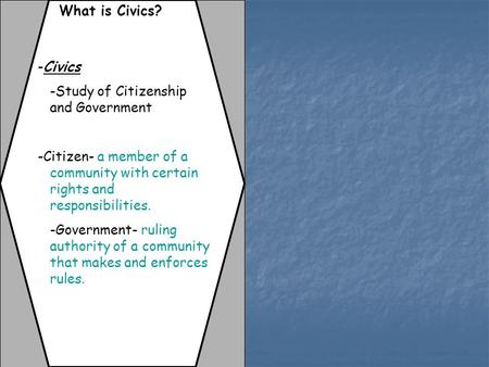 What is Civics? -Civics -Study of Citizenship and Government -Citizen- a member of a community with certain rights and responsibilities. -Government- ruling.