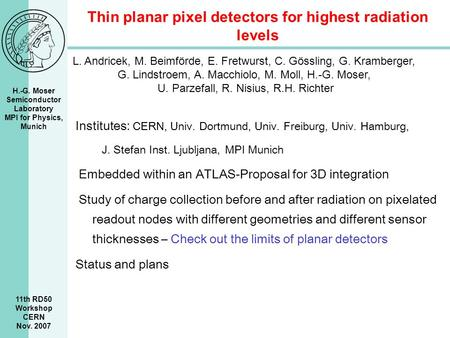 H.-G. Moser Semiconductor Laboratory MPI for Physics, Munich 11th RD50 Workshop CERN Nov. 2007 Thin planar pixel detectors for highest radiation levels.