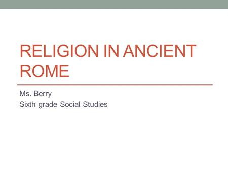 RELIGION IN ANCIENT ROME Ms. Berry Sixth grade Social Studies.