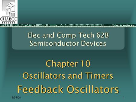9/25/041 Elec and Comp Tech 62B Semiconductor Devices Chapter 10 Oscillators and Timers Feedback Oscillators.