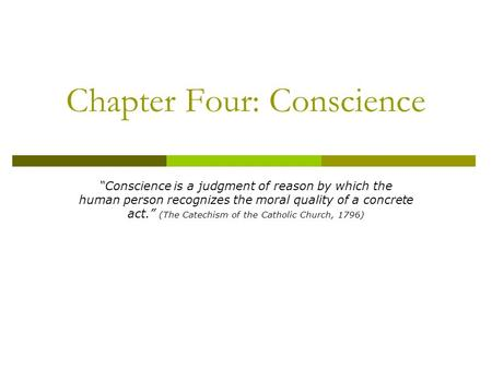 "Chapter Four: Conscience ""Conscience is a judgment of reason by which the human person recognizes the moral quality of a concrete act."" (The Catechism."