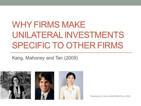WHY FIRMS MAKE UNILATERAL INVESTMENTS SPECIFIC TO OTHER FIRMS Kang, Mahoney and Tan (2009) Presented by Yifan for BADM549 (FALL 2012)