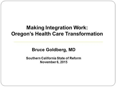 Bruce Goldberg, MD Southern California State of Reform November 6, 2015 Making Integration Work: Oregon's Health Care Transformation.