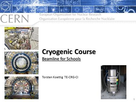 Cryogenic Course Beamline for Schools Cryogenic Course Beamline for Schools Torsten Koettig TE-CRG-CI 1.