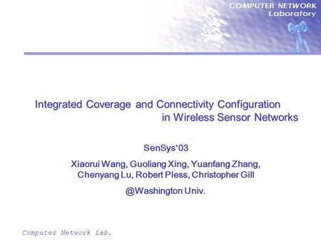 Computer Network Lab. Integrated Coverage and Connectivity Configuration in Wireless Sensor Networks SenSys ' 03 Xiaorui Wang, Guoliang Xing, Yuanfang.