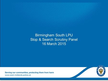 Birmingham South LPU Stop & Search Scrutiny Panel 16 March 2015 Birmingham South LPU Stop & Search Scrutiny Panel 16 March 2015.