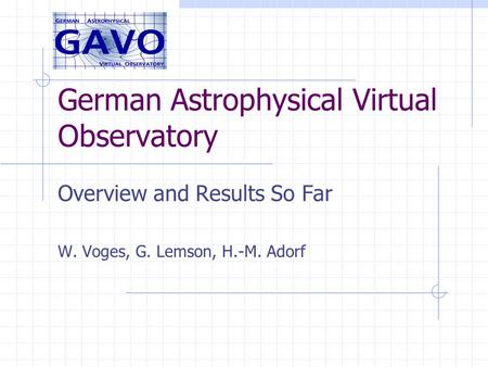 German Astrophysical Virtual Observatory Overview and Results So Far W. Voges, G. Lemson, H.-M. Adorf.
