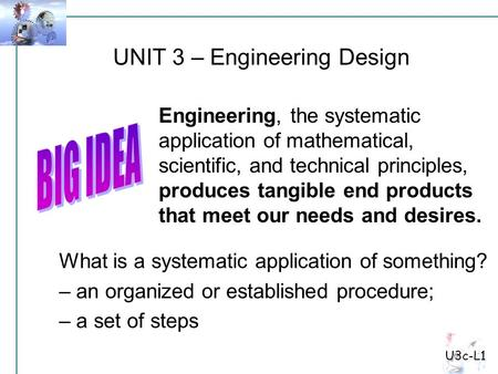 UNIT 3 – Engineering Design Engineering, the systematic application of mathematical, scientific, and technical principles, produces tangible end products.